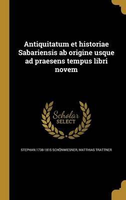 Antiquitatum Et Historiae Sabariensis AB Origine Usque Ad Praesens Tempus Libri Novem (Latin, Hardcover): Stephan 1738-1815...
