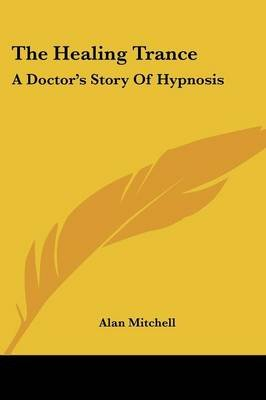 The Healing Trance - A Doctor's Story of Hypnosis (Paperback): Alan Mitchell