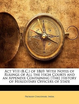 ACT VIII (B.C.) of 1869 - With Notes of Rulings of All the High Courts and an Appendix Containing [The] History of Hereditary...