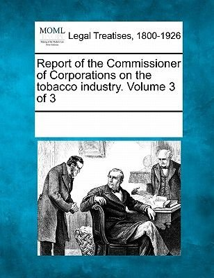 Report of the Commissioner of Corporations on the Tobacco Industry. Volume 3 of 3 (Paperback): Multiple Contributors, See Notes...