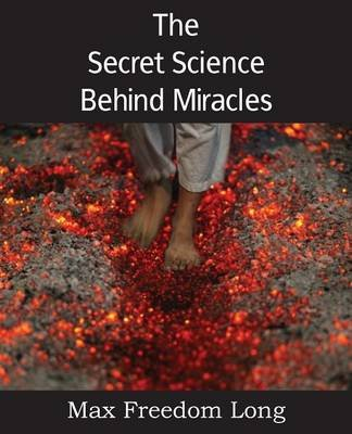 The Secret Science Behind Miracles (Paperback): Max Freedom Long