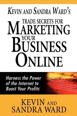 Kevin and Sandra Ward's Trade Secrets for Marketing Your Business Online - Harness the Power of the Internet to Boost Your...