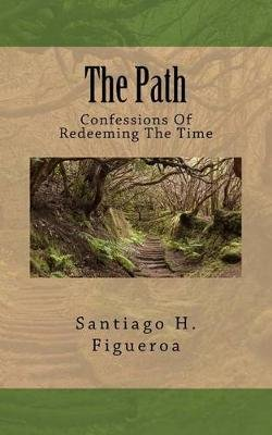 The Path - Confessions of Redeeming the Time (Paperback): Santiago H Figueroa