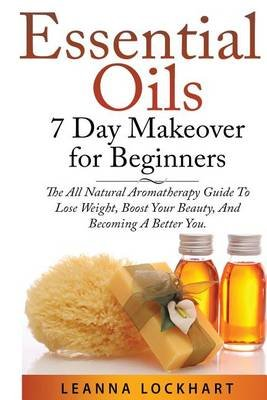 Essential Oils 7 Day Makeover for Beginners - The All Natural Aromatherapy Guide to Lose Weight, Boost Your Beauty, and...