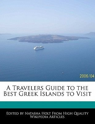 A Travelers Guide to the Best Greek Islands to Visit (Paperback): Natasha Holt
