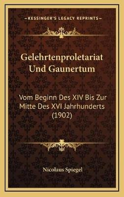 Gelehrtenproletariat Und Gaunertum - Vom Beginn Des XIV Bis Zur Mitte Des XVI Jahrhunderts (1902) (German, Hardcover): Nicolaus...