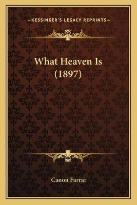 What Heaven Is (1897) (Paperback): Canon Farrar