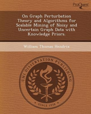On Graph Perturbation Theory and Algorithms for Scalable Mining of Noisy and Uncertain Graph Data with Knowledge Priors...