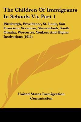 The Children of Immigrants in Schools V5, Part 1 - Pittsburgh, Providence, St. Louis, San Francisco, Scranton, Shenandoah,...