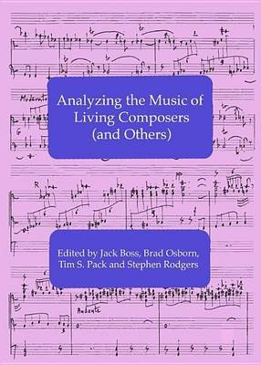 Analyzing the Music of Living Composers (and Others) (Electronic book text): Jack Boss, Brad Osborn, Tim S. Pack