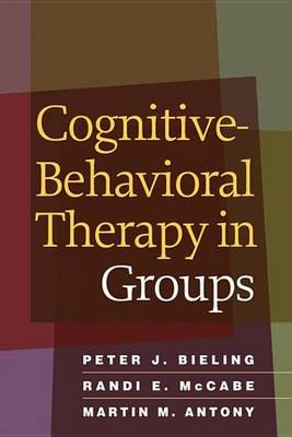Cognitive-Behavioral Therapy in Groups (Electronic book text): Peter J. Bieling, Randi E. Mccabe, Martin M. Antony