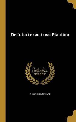 de Futuri Exacti Usu Plautino (Latin, Hardcover): Theophilus Meifart