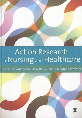 Action Research in Nursing and Healthcare (Paperback): Graham R. Williamson, Jonathan Webster, Loretta Bellman