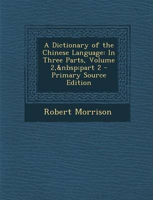 A Dictionary of the Chinese Language - In Three Parts, Volume 2, Part 2 (Paperback): Robert Morrison