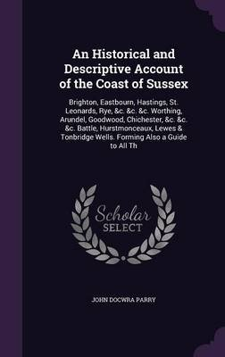 An Historical and Descriptive Account of the Coast of Sussex - Brighton, Eastbourn, Hastings, St. Leonards, Rye, &C. &C. &C....