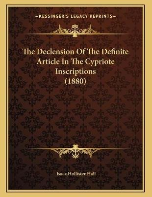 The Declension of the Definite Article in the Cypriote Inscriptions (1880) (Paperback): Isaac Hollister Hall