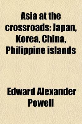 Asia at the Crossroads; Japan, Korea, China, Philippine Islands (Paperback): Edward Alexander Powell
