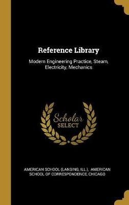 Reference Library - Modern Engineering Practice, Steam, Electricity, Mechanics (Hardcover): American School (Lansing, Ill