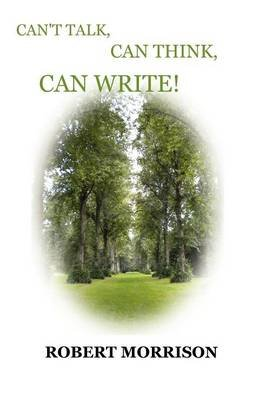 Can't Talk, Can Think, Can Write! (Paperback): Robert Morrison