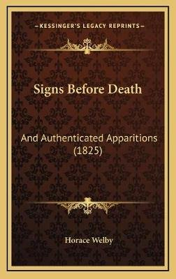 Signs Before Death - And Authenticated Apparitions (1825) (Hardcover): Horace Welby