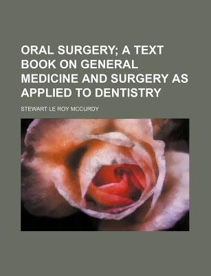 Oral Surgery; A Text Book on General Medicine and Surgery as Applied to Dentistry (Paperback): Stewart Le Roy McCurdy