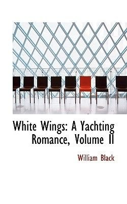 White Wings - A Yachting Romance, Volume II (Hardcover): William Black