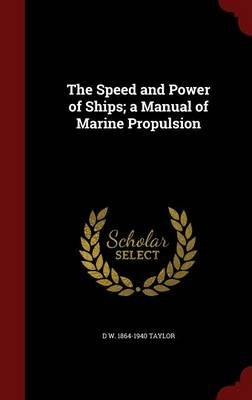 The Speed and Power of Ships; A Manual of Marine Propulsion (Hardcover): D W. 1864-1940 Taylor