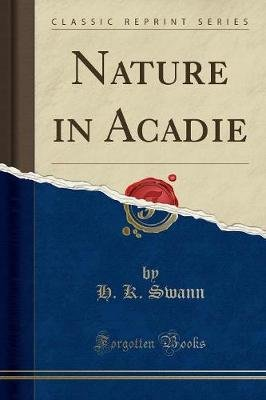 Nature in Acadie (Classic Reprint) (Paperback): H K Swann