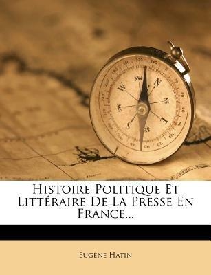 Histoire Politique Et Litteraire de La Presse En France... (English, French, Paperback): Eugene Hatin