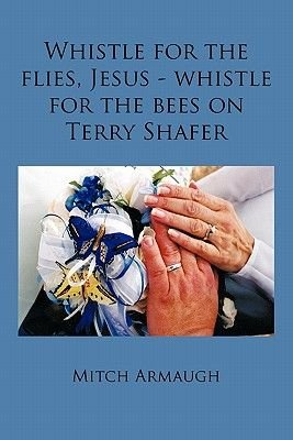 Whistle for the Flies, Jesus - Whistle for the Bees on Terry Shafer (Paperback): Mitch Armaugh