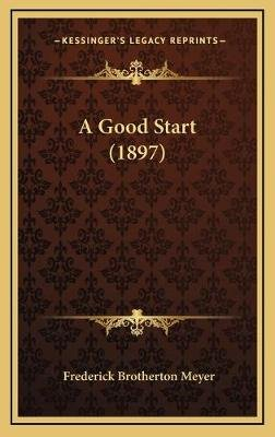A Good Start (1897) (Hardcover): Frederick Brotherton Meyer