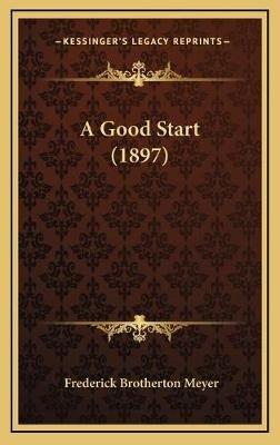 A Good Start (1897) (Hardcover): Frederick Brotherton Meyer
