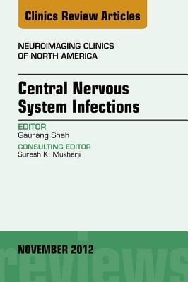 Central Nervous System Infections, an Issue of Neuroimaging Clinics - E-Book (Electronic book text): Guarang Shah