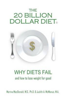 The 20 Billion Dollar Diet (R) - Why Diets Fail and How to Lose Weight for Good (Paperback): M S Ph D Marina MacDonald, M a...