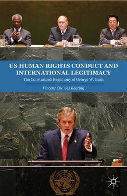 Us Human Rights Conduct and International Legitimacy - The Constrained Hegemony of George W. Bush (Electronic book text):...