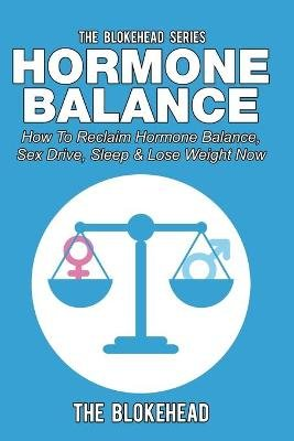 Hormone Balance - How to Reclaim Hormone Balance, Sex Drive, Sleep & Lose Weight Now (Paperback): The Blokehead