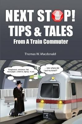 Next Stop! Tips & Tales from a Train Commuter (Paperback): Thomas W MacDonald