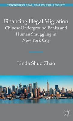 Financing Illegal Migration: Chinese Underground Banks and Human Smuggling in New York City (Electronic book text): Linda Zhao