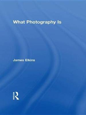 What Photography Is (Electronic book text): James Elkins