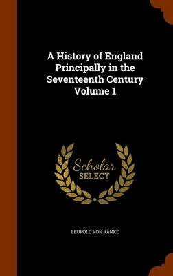 A History of England Principally in the Seventeenth Century Volume 1 (Hardcover): Leopold Von Ranke