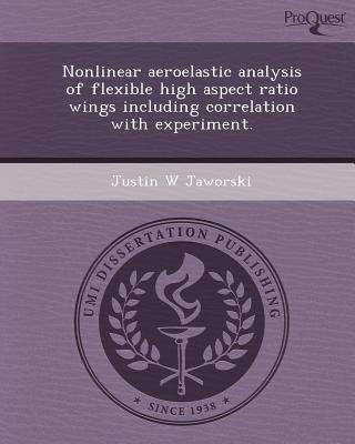 Nonlinear Aeroelastic Analysis of Flexible High Aspect Ratio Wings Including Correlation with Experiment (Paperback): Justin W...