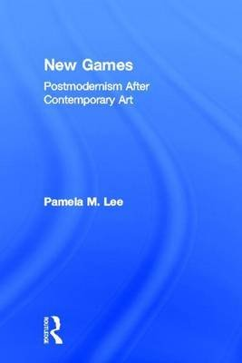 New Games: Postmodernism After Contemporary Art: Postmodernism After Contemporary Art (Electronic book text): Pamela M. Lee