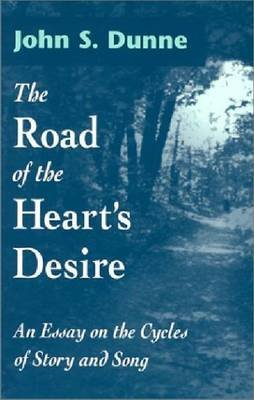 The Road of the Heart's Desire - An Essay on the Cycles of Story and Song (Hardcover): John S Dunne