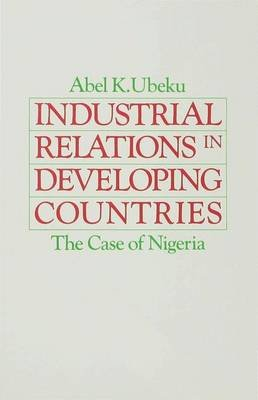 Industrial Relations in Developing Countries - The Case of Nigeria (Hardcover): Abel K. Ubeku