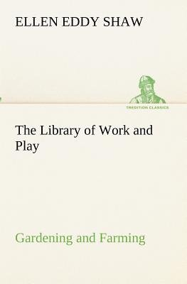 The Library of Work and Play - Gardening and Farming. (Paperback): Ellen Eddy Shaw