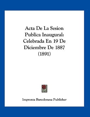 ACTA de La Sesion Publica Inaugural - Celebrada En 19 de Diciembre de 1887 (1891) (Spanish, Paperback): Barcelonesa Publisher...