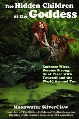 The Hidden Children of the Goddess - Embrace Wicca, Become Strong, Be at Peace with Yourself and the World Around You...