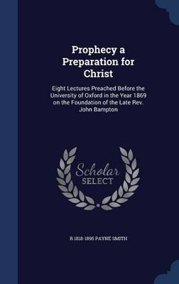 Prophecy a Preparation for Christ - Eight Lectures Preached Before the University of Oxford in the Year 1869 on the Foundation...