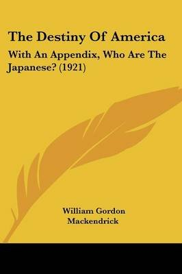 The Destiny of America - With an Appendix, Who Are the Japanese? (1921) (Paperback): William Gordon Mackendrick