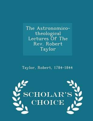 The Astronomico-Theological Lectures of the REV. Robert Taylor - Scholar's Choice Edition (Paperback): Taylor Robert...